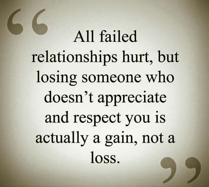 All failed relationships hurt, but losing someone who doesnt appreciate & respect you is actually a gain, not a loss.