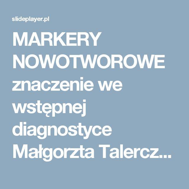 MARKERY NOWOTWOROWE znaczenie we wstępnej diagnostyce Małgorzta Talerczyk Zachodniopomorskie Centrum Onkologii Konferencja Wojewódzka dla Lekarzy POZ ppt pobierz