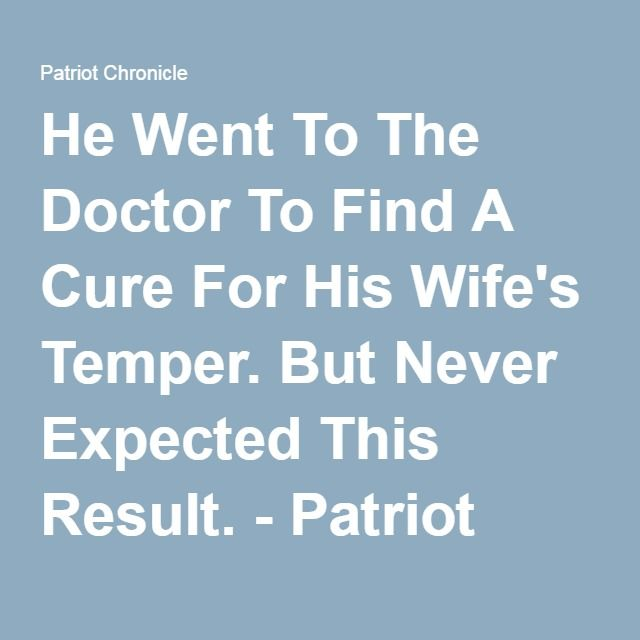 He Went To The Doctor To Find A Cure For His Wife's Temper. But Never Expected This Result. - Patriot Chronicle