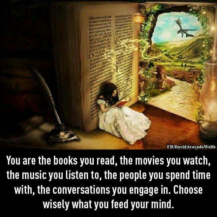 You are the books you read, the movies you watch, the music you listen to, the people you spend time with, the conversations you engage in. Choose wisely what you feed your mind.                                                                                                                                                                                 More