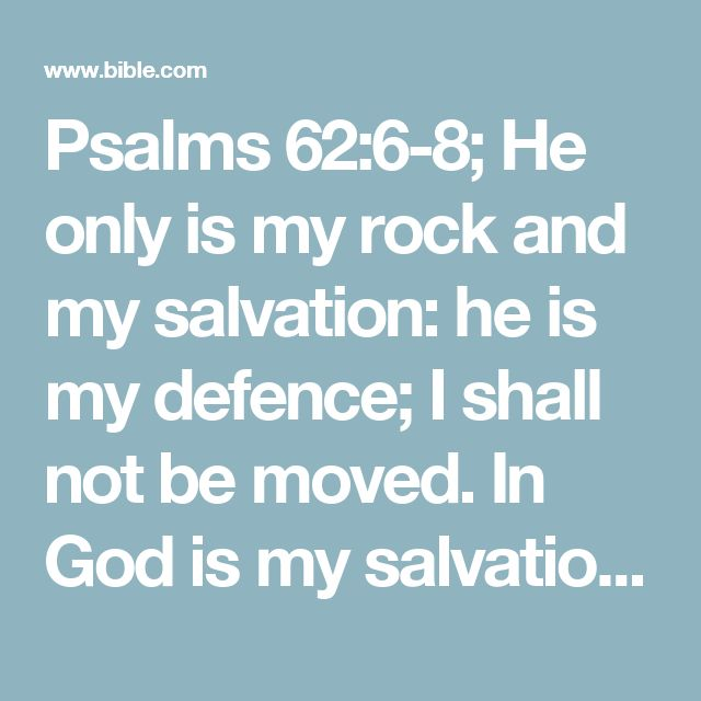 Psalms 62:6-8; He only is my rock and my salvation: he is my defence; I shall not be moved.  In God is my salvation and my glory: the rock of my strength, and my refuge, is in God.  Trust in him at all times; ye people, pour out your heart before him: God is a refuge for us. Selah.