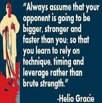 """Always assume that your opponent is going to be bigger, stronger and faster than you; so that you learn to rely on technique, timing and leverage rather than brute strength."" -Helio Gracie"