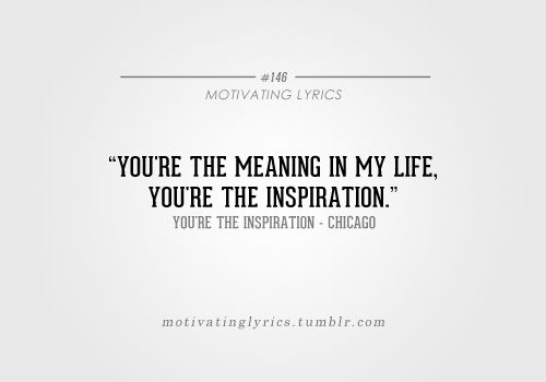 You're the meaning in my life, you're the inspiration - Chicago. In my top 3 favorite songs.