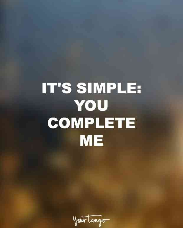 """""""It's simple: You complete me."""""""