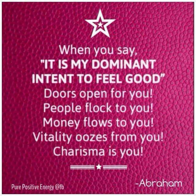 When You Say: IT IS MY DOMINANT INTENT TO FEEL GOOD, Doors open for you, People flock to You, Money flock to You, Vitality oozes from You, Charisma is You. #Abraham Hicks