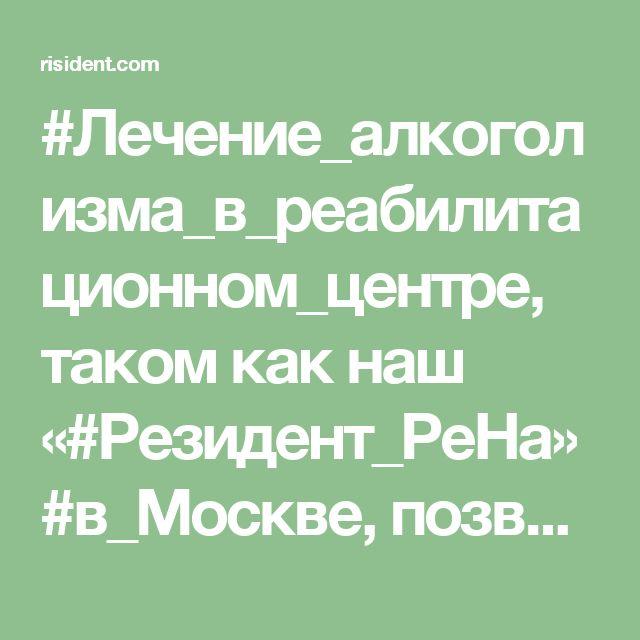 #Лечение_алкоголизма_в_реабилитационном_центре, таком как наш «#Резидент_РеНа» #в_Москве, позволяет достичь самых высоких результатов. И об этом свидетельствуют жизни наших клиентов, которые прошли реабилитацию по программе #12_шагов, и избавились от пагубного пристрастия к алкоголю, навсегда изменив себя и свою жизнь. http://risident.com/alkogolizm-lechit-v-moskve-reabilitacionnyj-centr