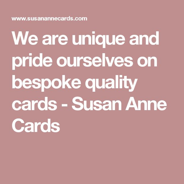 We are unique and pride ourselves on bespoke quality cards - Susan Anne Cards