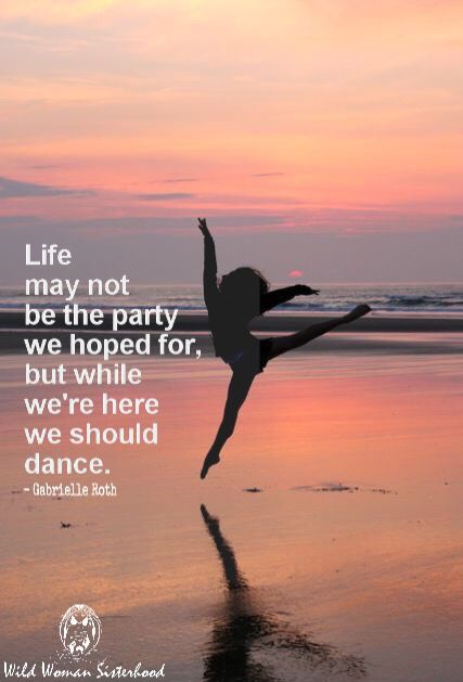 Life may not be the party we hoped for, but while we're here we should dance... - Gabrielle Roth WILD WOMAN SISTERHOOD™ #wehavecometonedanced #wildwomansisterhood #gabrielleroth