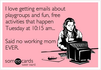 Funny Baby Ecard: I love getting emails about playgroups and fun, free activities that happen Tuesday at 10:15 am... Said no working mom EVER.