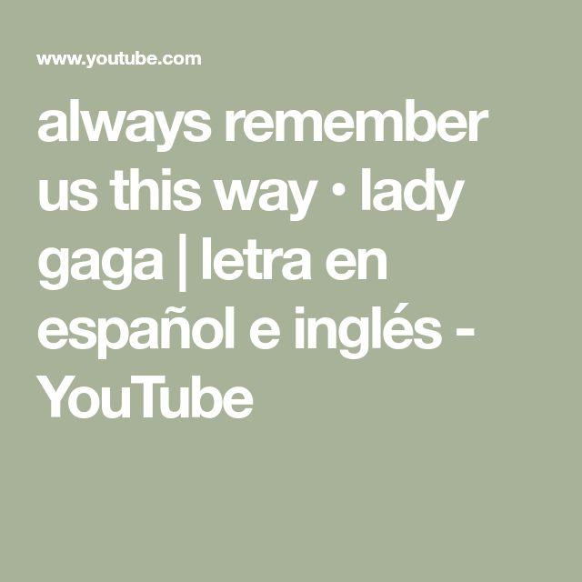 Always Remember Us This Way Lady Gaga Letra En Espanol E Ingles Youtube Remember Lady Gaga Gaga