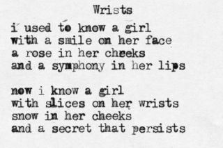 Wrists I used to know a girl with a smile on her face a rose in her cheeks and a symphony in her lips. Now I know a girl with slices on her wrists snow in her cheeks and a sweet that persists