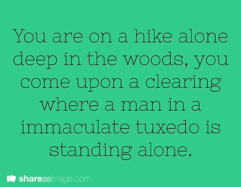 You are on a hike alone deep in the woods when you come upon a cleaning where a man in an immaculate tuxedo is standing alone.