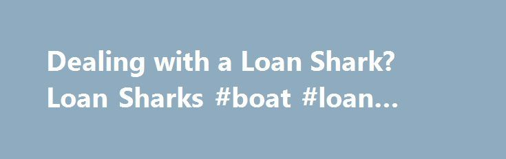 Dealing with a Loan Shark? Loan Sharks #boat #loan #calculator http://loan-credit.remmont.com/dealing-with-a-loan-shark-loan-sharks-boat-loan-calculator/  #loan shark # Dealing with a Loan Shark? If you find yourself in need of a loan, regardless of the reason, there will be a lot on your mind. However, you have to ensure yourself of one thing: that you are doing business with a reputable lender . The last thing you want to do […]