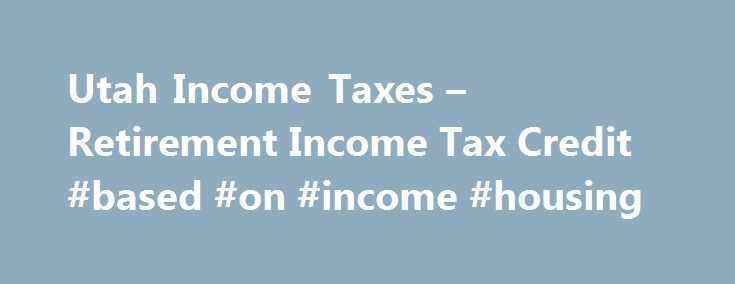 Utah Income Taxes – Retirement Income Tax Credit #based #on #income #housing http://income.remmont.com/utah-income-taxes-retirement-income-tax-credit-based-on-income-housing/  #income tax calculation # Utah taxpayers may be able to claim a retirement tax credit on their Utah Individual Income Tax Return. Previously, an income exclusion was allowed taxpayers age 65 or over, and a deduction of retirement income received was allowed taxpayers under the age of 65. Retirement Credit for Taxpayers…