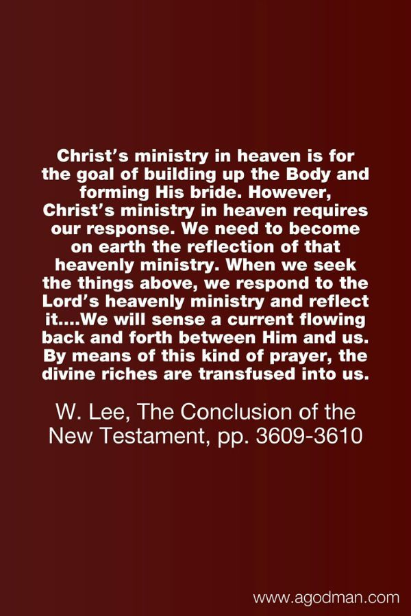 Christ's ministry in heaven is for the goal of building up the Body and forming His bride. However, Christ's ministry in heaven requires our response. We need to become on earth the reflection of that heavenly ministry. When we seek the things above, we respond to the Lord's heavenly ministry and reflect it....We will sense a current flowing back and forth between Him and us. By means of this kind of prayer, the divine riches are transfused into us. W. Lee, The Conclusion of the New…