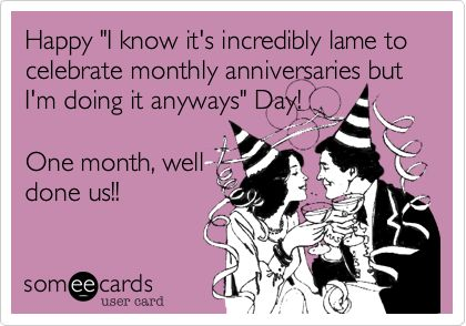 "Happy ""I know it's incredibly lame to celebrate monthly anniversaries but I'm doing it anyways"" Day! One month, well done us!!"