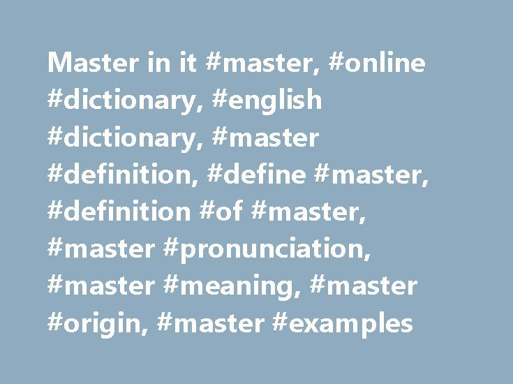 Master in it #master, #online #dictionary, #english #dictionary, #master #definition, #define #master, #definition #of #master, #master #pronunciation, #master #meaning, #master #origin, #master #examples http://texas.nef2.com/master-in-it-master-online-dictionary-english-dictionary-master-definition-define-master-definition-of-master-master-pronunciation-master-meaning-master-origin-master-exam/  # master Collins English Dictionary – Complete & Unabridged 2012 Digital Edition © William…
