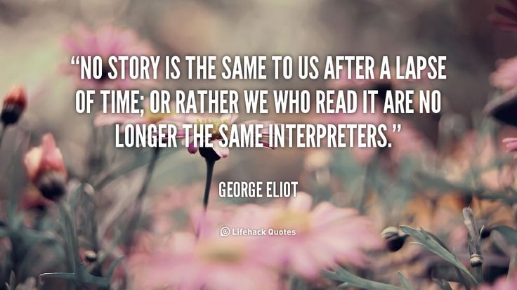 No story is the same to us after a lapse of time; or rather we who read it are no longer the same interpreters. - George Eliot at Lifehack QuotesGeorge Eliot at http://quotes.lifehack.org/by-author/george-eliot/