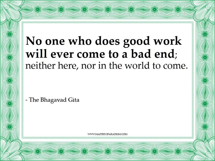 The Bhagavad Gita Quote.....I call bullshit. On planet Earth, in the real world, no good deed goes unpunished.