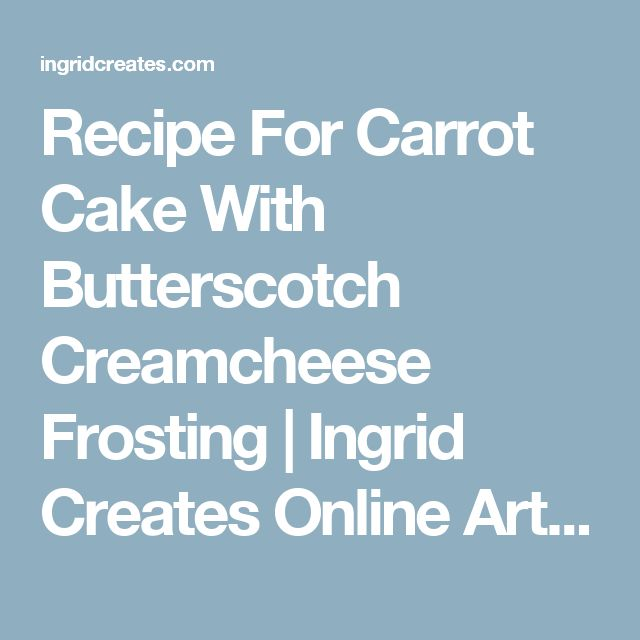Recipe For Carrot Cake With Butterscotch Creamcheese Frosting | Ingrid Creates Online Arts School