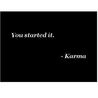 Your karma and mine will be two very different things...