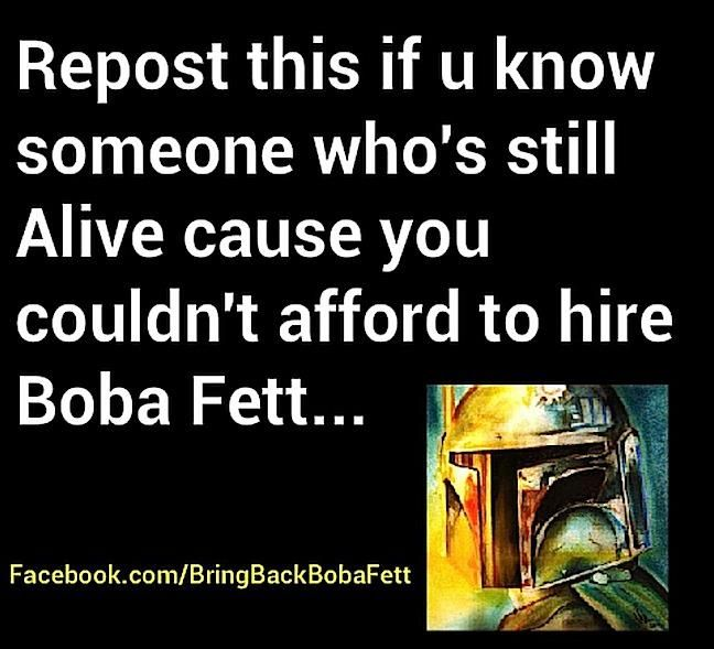 Repost this if u know someone who's still Alive cause you couldn't afford to hire Boba Fett...