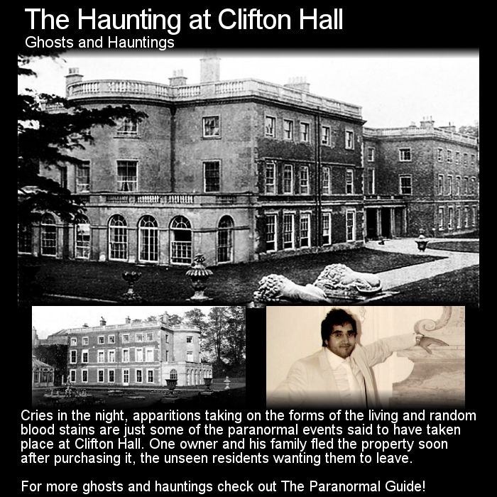 The Haunting at Clifton Hall. Here is quite an intriguing tale of haunted history and a family fleeing their home. Head to this link for the full article: http://www.theparanormalguide.com/1/post/2013/03/haunting-at-clifton-hall.html