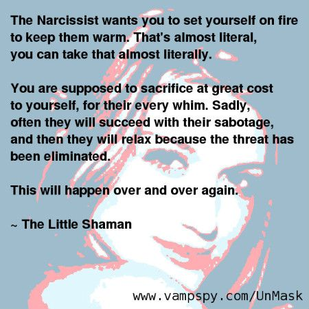 The Narcissist wants you to set yourself on fire to keep them warm. That's almost literal, you can take that almost literally. You are supposed to sacrifice at great cost to yourself, for their every whim. Sadly, often they will succeed with their sabotage, and then they will relax because the threat has been eliminated. This will happen over and over again. - The Little Shaman