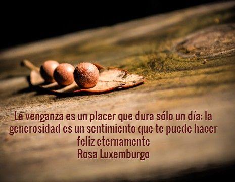 La venganza es un placer que dura sólo un día; la generosidad es un sentimiento que te puede hacer feliz eternamente. Rosa Luxemburgo #frases #8demarzo