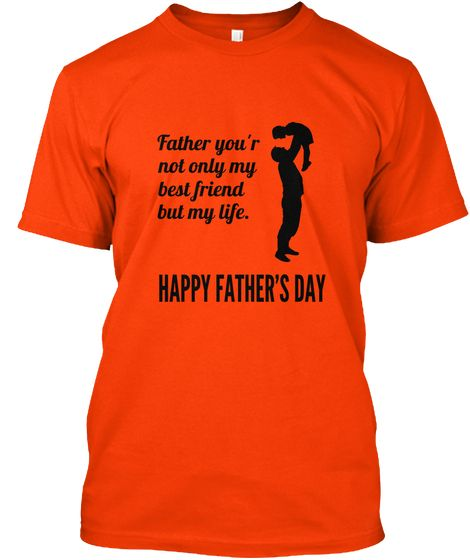Father You'r Not Only My Best Friend But My Life. Happy Father's Day Orange T-Shirt Front