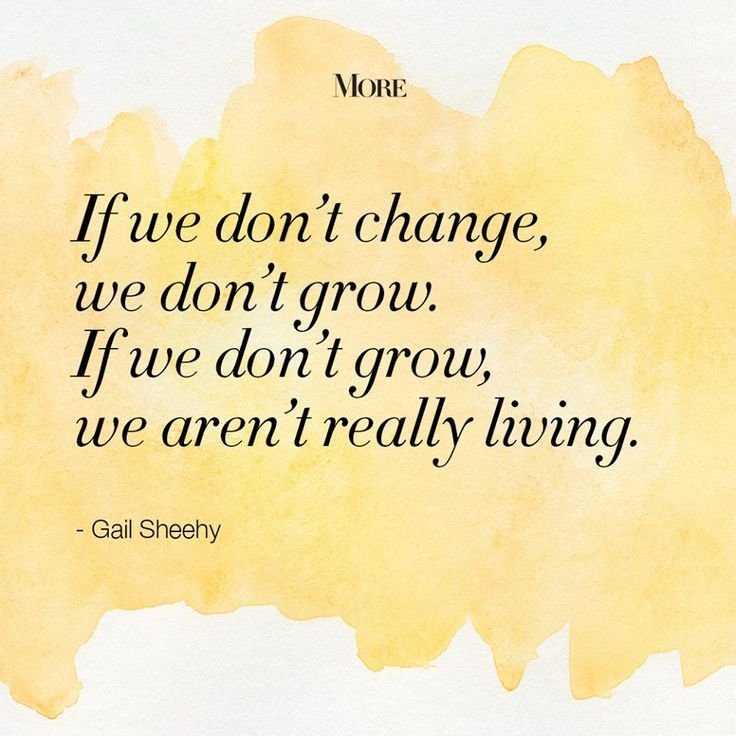 If we don't change, we don't grow. If we don't grow, we aren't really living. – Gail Sheehy thedailyquotes.com