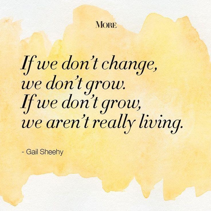 If we don't change, we don't grow. If we don't grow, we aren't really living. - Gail Sheehy