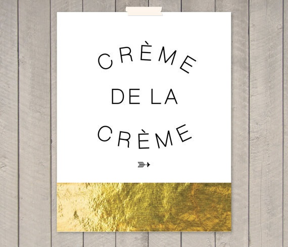 For the one at the top of the list. Creme de la Creme Gold Foil Print. $25.00.