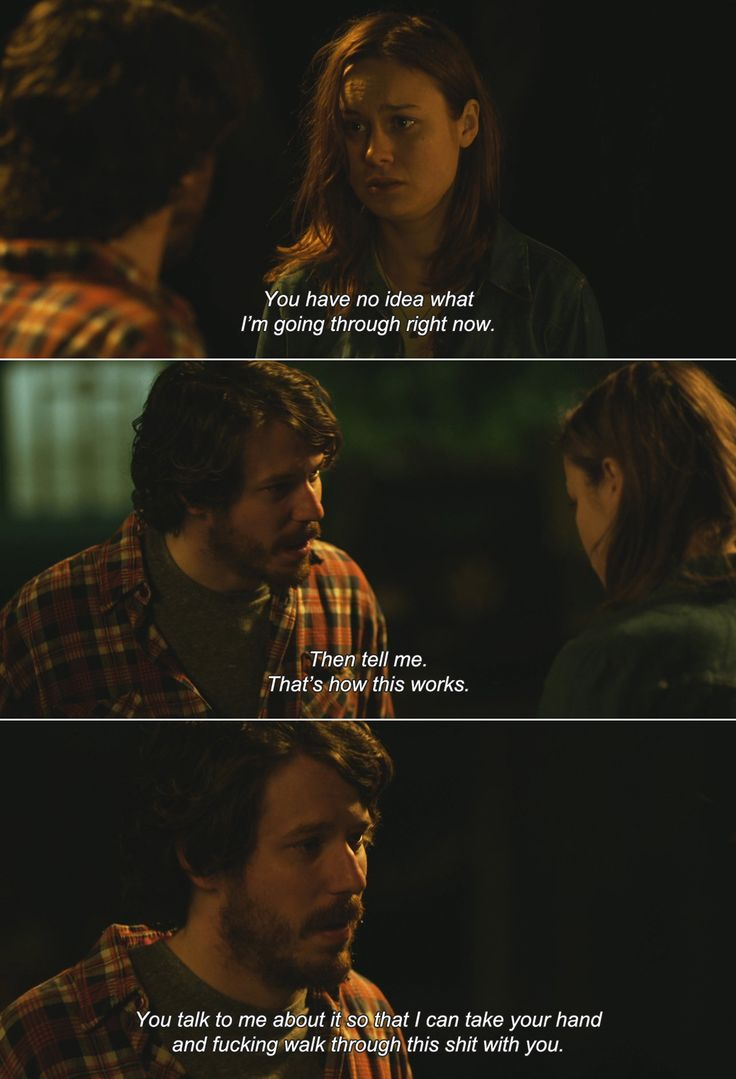 ― Short Term 12 (2013)Grace: You have no idea what I'm going through right now. Mason: Then tell me. That's how this works. You talk to me about it so that I can take your hand and fucking walk through this shit with you.