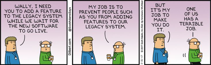 Man: Wally, I need you to add a feature to the legacy system while we wait for the new software to go live. Wally: My job is to prevent people such as you from adding features to our legacy system. Man: But it's my job to make you do it. Wally: One of us has a terrible job.