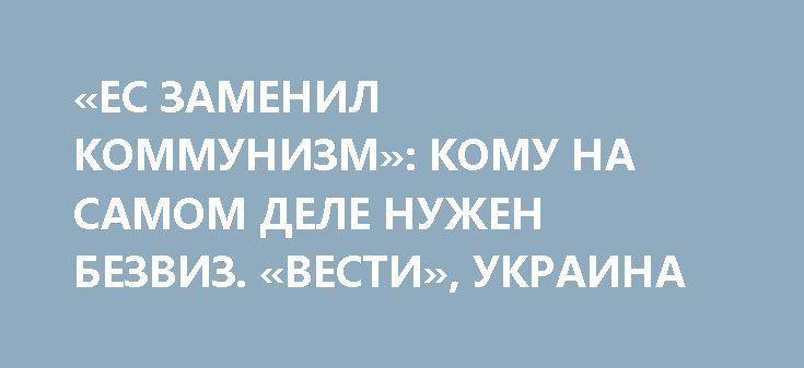 «ЕС ЗАМЕНИЛ КОММУНИЗМ»: КОМУ НА САМОМ ДЕЛЕ НУЖЕН БЕЗВИЗ. «ВЕСТИ», УКРАИНА http://rusdozor.ru/2017/06/12/es-zamenil-kommunizm-komu-na-samom-dele-nuzhen-bezviz-vesti-ukraina/  Праздник безвиза: четверть миллиона евро и разнарядки для учителей  Для президента «безвиз», как успешно завершенный проект – де-факто старт кампании, на которую уже брошены немалые ресурсы. Правда, то, как сгоняли народ на празднование «перемоги» и риторика Петра Порошенко говорит, ...
