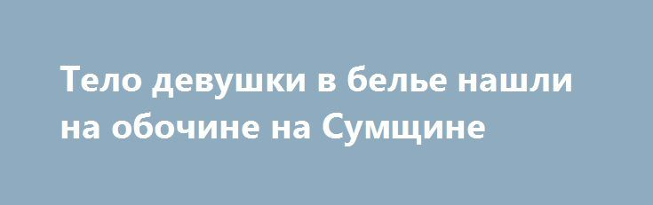 Тело девушки в белье нашли на обочине на Сумщине http://sumypost.com/sumynews/sobytiya/telo_devushki_v_bele_nashli_na_obochine_na_sumwine  Бездыханную роменчанку за город вывез знакомый.