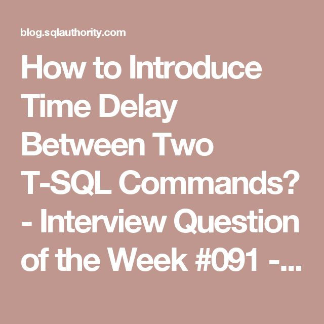 How to Introduce Time Delay Between Two T-SQL Commands? - Interview Question of the Week #091 - Journey to SQL Authority with Pinal Dave