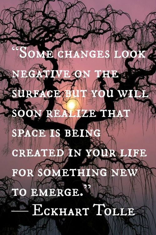 """Some changes look negative on the surface but you will soon realize that space is being created in your life for something new to emerge."" - Eckhart Tolle"