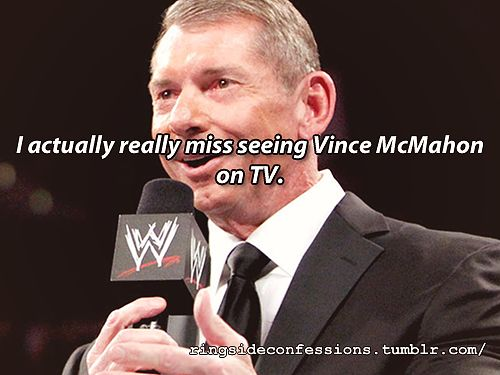 """I actually really miss seeing Vince McMahon on TV."""