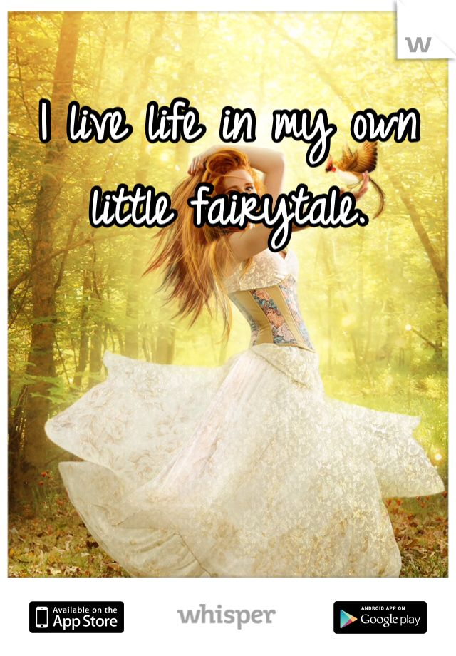 I live life in my own little fairytale.