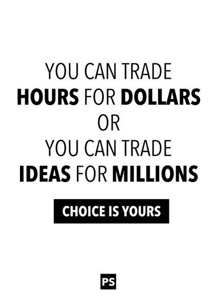 """""""You can trade hours for dollars or you can trade ideas for millions. Choice is yours."""" Quote by unknown."""