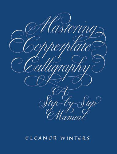 Mastering Copperplate Calligraphy: A Step-by-Step Manual (Lettering, Calligraphy, Typography)/Eleanor Winters
