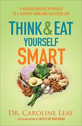 Think & Eat Yourself Smart by Dr. Caroline Leaf. Releases April 2016