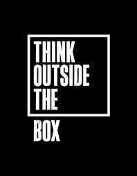 Creativity requires thinking outside the box.