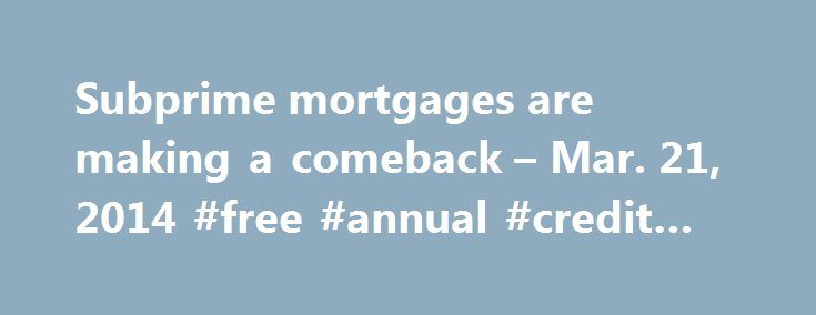 Subprime mortgages are making a comeback – Mar. 21, 2014 #free #annual #credit #score http://credits.remmont.com/subprime-mortgages-are-making-a-comeback-mar-21-2014-free-annual-credit-score/  #poor credit mortgages # Subprime mortgages making a comeback Borrowers with bad credit were shut out of the mortgage market after the housing bubble burst, but now a handful of small lenders are starting to offer subprime loans again. But…  Read moreThe post Subprime mortgages are making a comeback –…