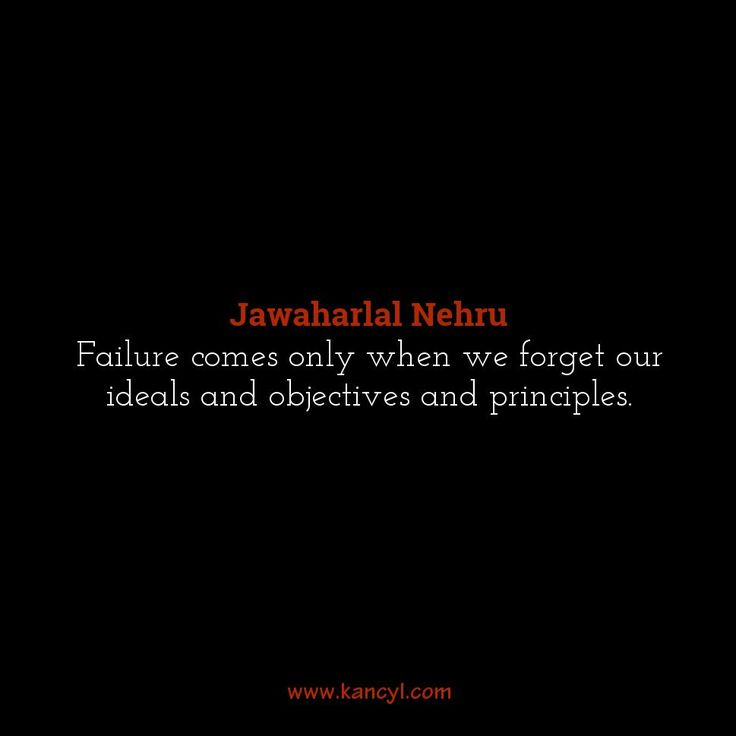 """""""Failure comes only when we forget our ideals and objectives and principles."""", Jawaharlal Nehru"""