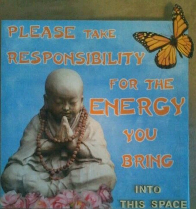 Please take responsibility for the energy you bring ...