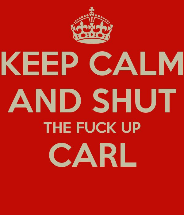 KEEP CALM AND SHUT THE FUCK UP CARL - KEEP CALM AND CARRY ON Image ...