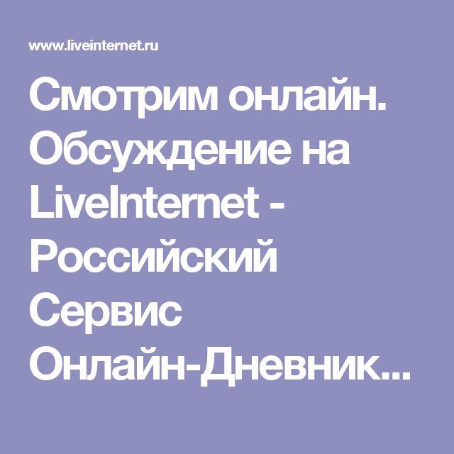 Смотрим онлайн. Обсуждение на LiveInternet - Российский Сервис Онлайн-Дневников